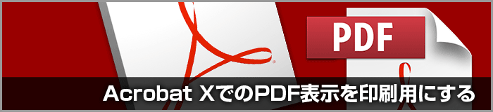 Acrobat X・Adobe Reader XのPDF印刷向け環境設定について