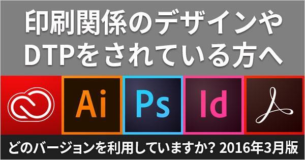 あなたの使用するバージョンは何? 印刷・DTP・デザインで使用するIllustrator・Photoshop・InDesign・Acrobatのバージョンアンケート(2016年3月)
